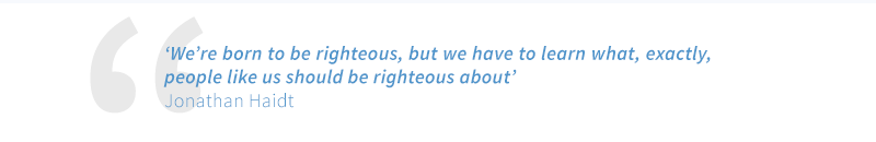 We're born to be righteous, but we have to learn what, exactly, people like us should be righteous about - Jonathan Haidt